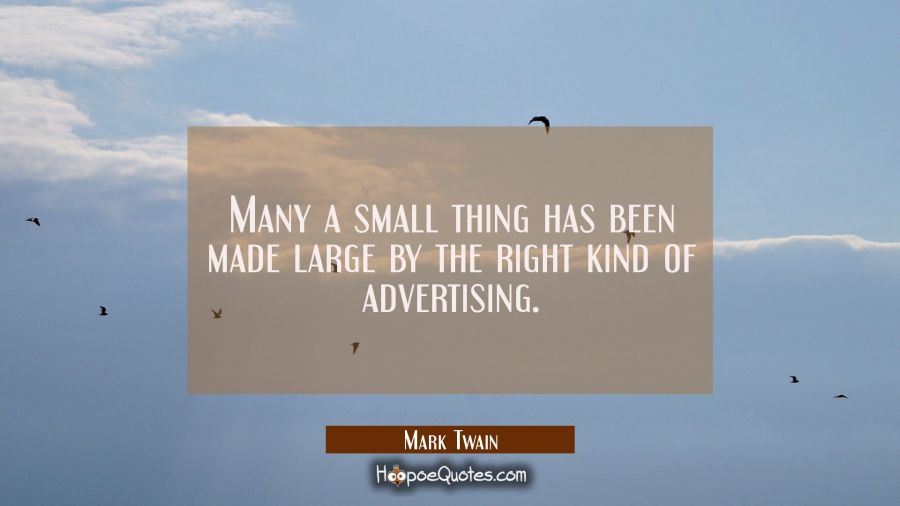 Many a small thing has been made large by the right kind of advertising. Mark Twain Quotes