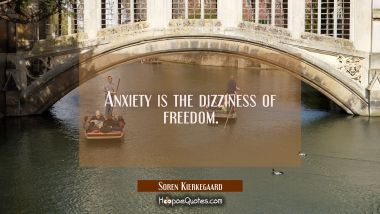Anxiety is the dizziness of freedom.