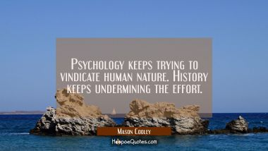 Psychology keeps trying to vindicate human nature. History keeps undermining the effort.