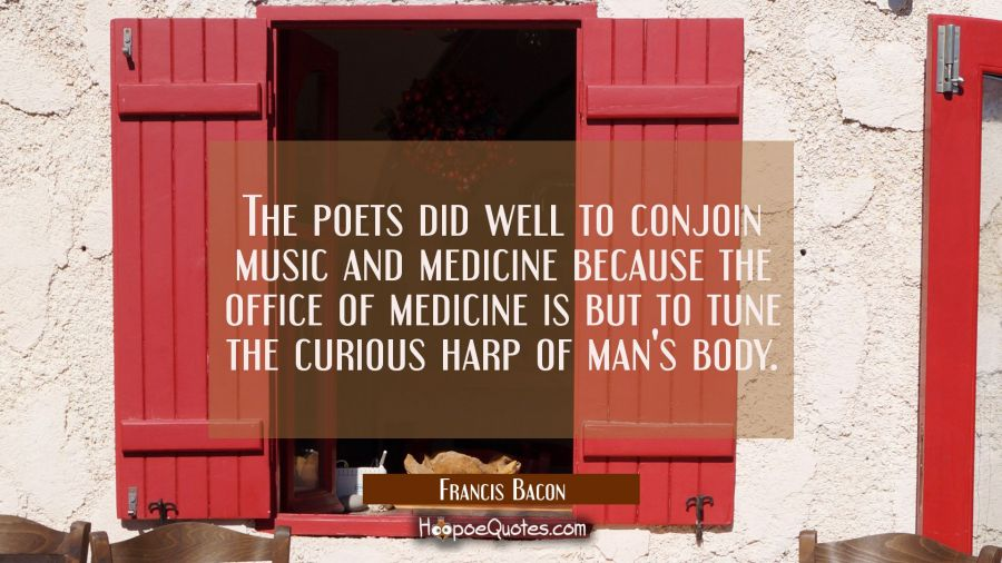 The poets did well to conjoin music and medicine because the office of medicine is but to tune the Francis Bacon Quotes