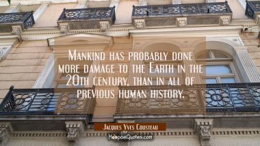 Mankind has probably done more damage to the Earth in the 20th century than in all of previous huma