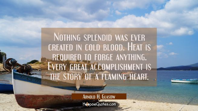 Nothing splendid was ever created in cold blood. Heat is required to forge anything. Every great ac