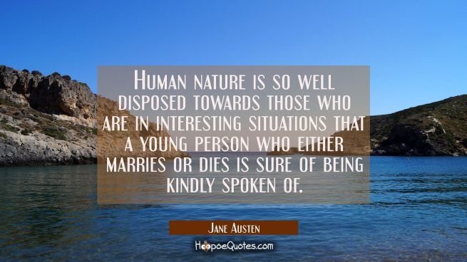 Human nature is so well disposed towards those who are in interesting situations that a young perso
