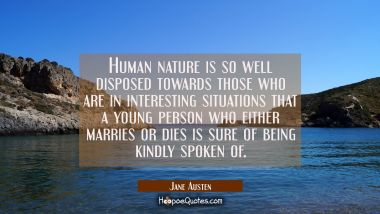 Human nature is so well disposed towards those who are in interesting situations that a young perso Jane Austen Quotes