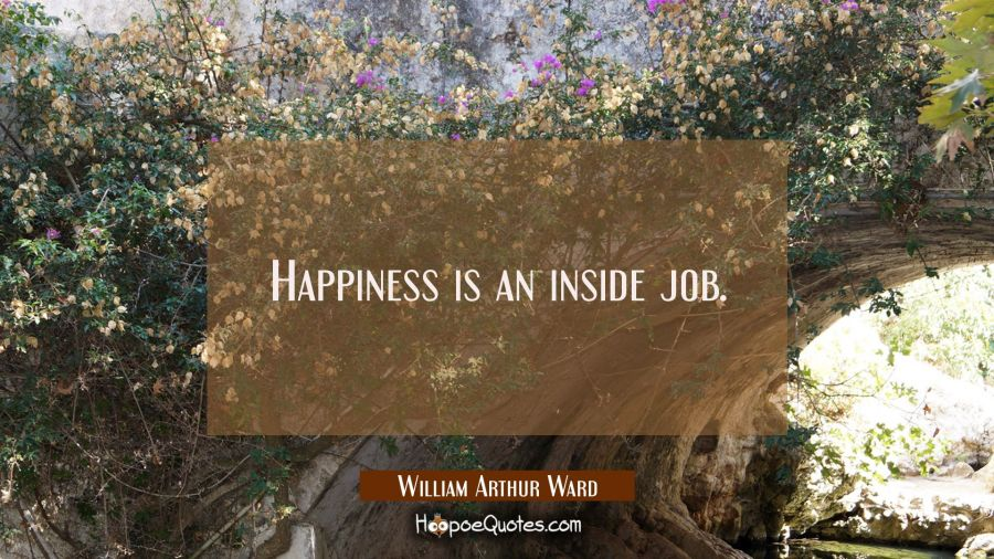 Happiness is an inside job. William Arthur Ward Quotes