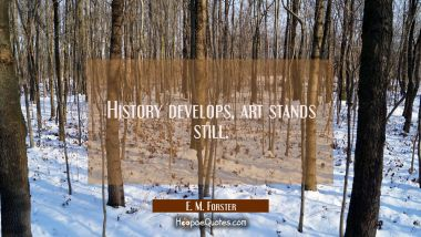 History develops art stands still. E. M. Forster Quotes