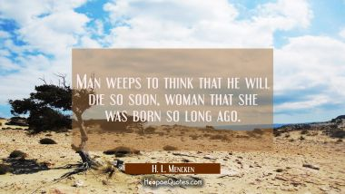 Man weeps to think that he will die so soon, woman that she was born so long ago.