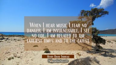 When I hear music I fear no danger. I am invulnerable. I see no foe. I am related to the earliest t Henry David Thoreau Quotes