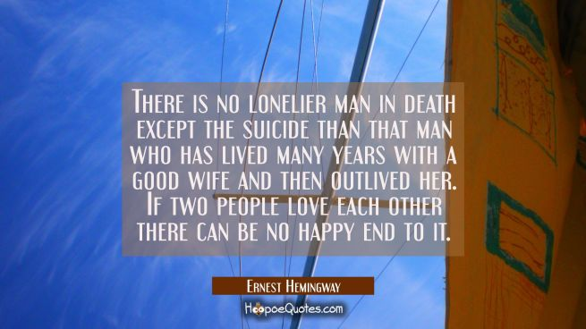 There is no lonelier man in death except the suicide than that man who has lived many years with a
