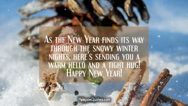 As the New Year finds its way through the snowy winter nights, here's sending you a warm hello and a tight hug! Happy New Year! New Year Quotes
