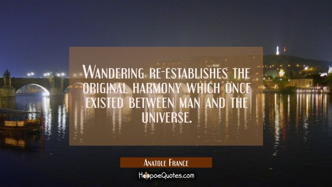 Wandering re-establishes the original harmony which once existed between man and the universe.