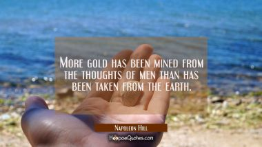 More gold has been mined from the thoughts of men than has been taken from the earth. Napoleon Hill Quotes