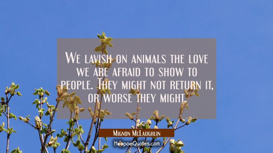 We lavish on animals the love we are afraid to show to people. They might not return it, or worse t Mignon McLaughlin Quotes