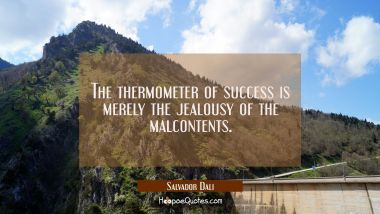 The thermometer of success is merely the jealousy of the malcontents. Salvador Dali Quotes