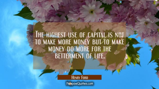 The highest use of capital is not to make more money but to make money do more for the betterment o