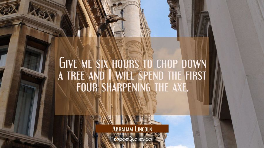 Give me six hours to chop down a tree and I will spend the first four sharpening the axe. Abraham Lincoln Quotes