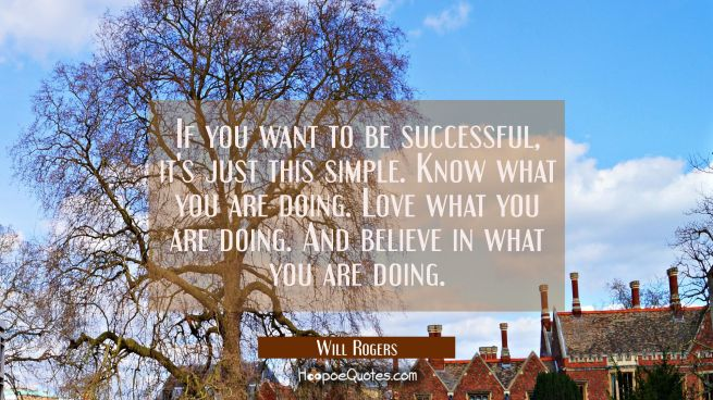 If you want to be successful it's just this simple. Know what you are doing. Love what you are doin