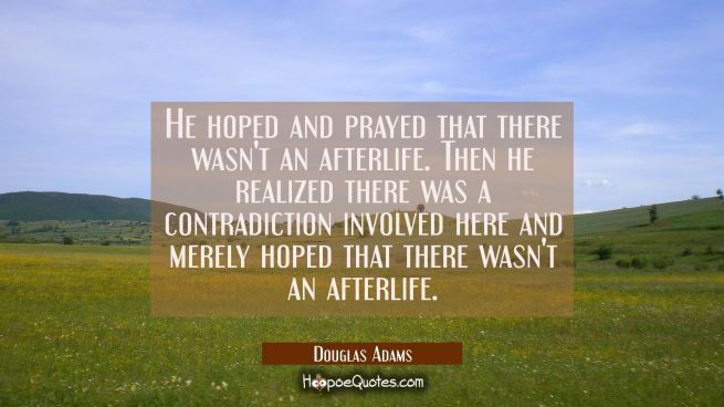 He hoped and prayed that there wasn't an afterlife. Then he realized there was a contradiction invo