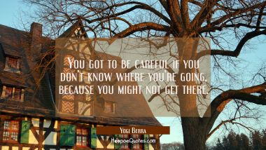 You got to be careful if you don't know where you're going, because you might not get there.