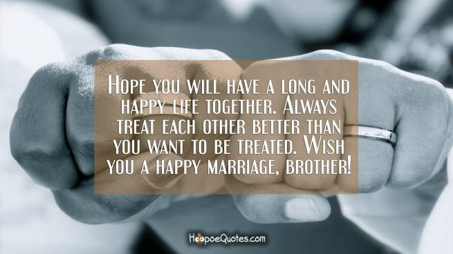 Hope you will have a long and happy life together. Always treat each other better than you want to be treated. Wish you a happy marriage, brother!