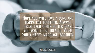 Hope you will have a long and happy life together. Always treat each other better than you want to be treated. Wish you a happy marriage, brother! Wedding Quotes