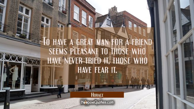 To have a great man for a friend seems pleasant to those who have never tried it, those who have fe