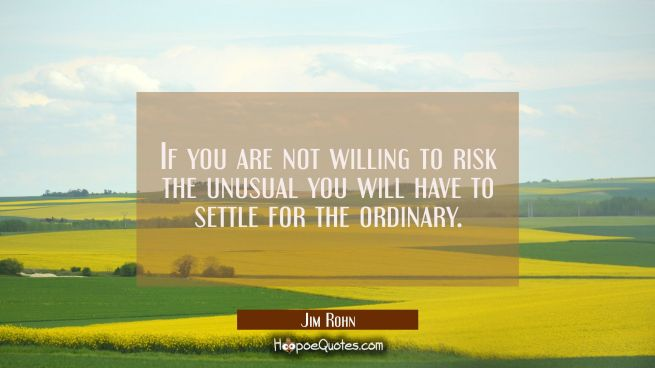 If you are not willing to risk the unusual you will have to settle for the ordinary.