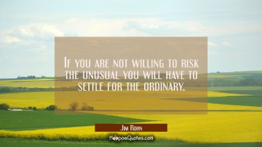 If you are not willing to risk the unusual you will have to settle for the ordinary. Jim Rohn Quotes
