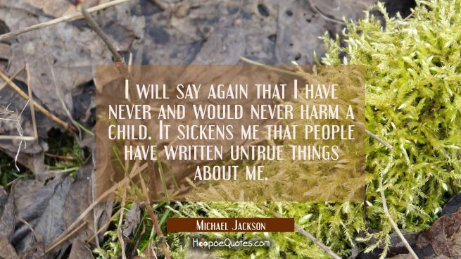 I will say again that I have never and would never harm a child. It sickens me that people have wri