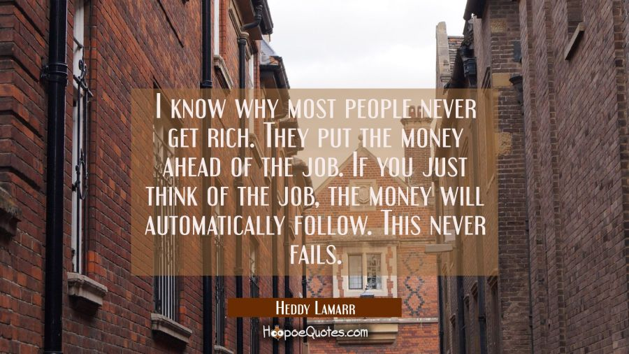 I know why most people never get rich. They put the money ahead of the job. If you just think of th Hedy Lamarr Quotes