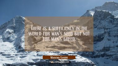 There is a sufficiency in the world for man's need but not for man's greed. Mahatma Gandhi Quotes