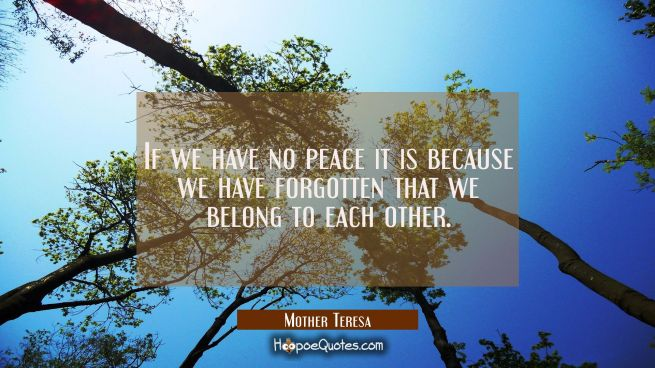 If we have no peace it is because we have forgotten that we belong to each other.