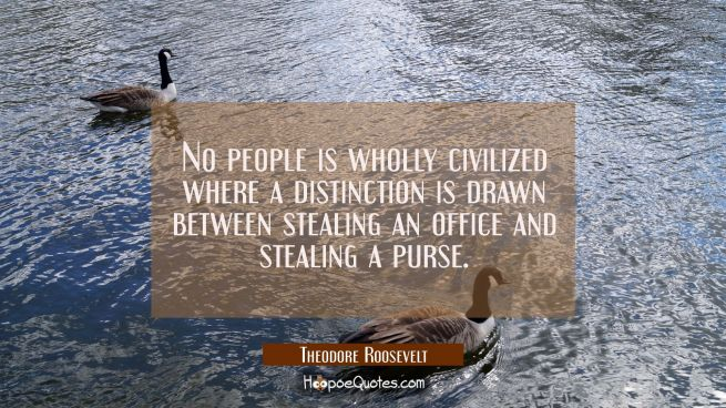 No people is wholly civilized where a distinction is drawn between stealing an office and stealing