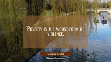 Poverty is the worst form of violence. Mahatma Gandhi Quotes