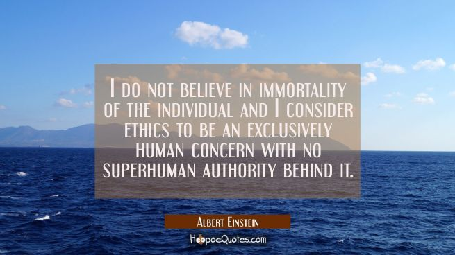 I do not believe in immortality of the individual and I consider ethics to be an exclusively human