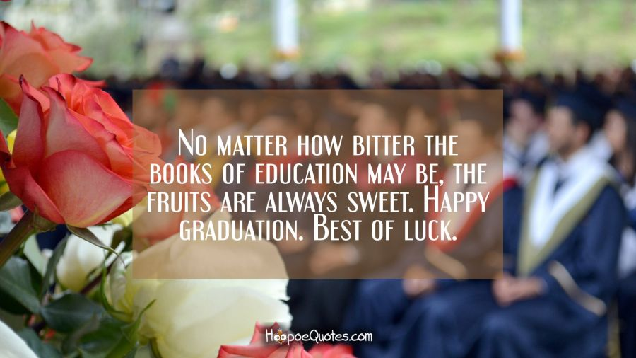 No matter how bitter the books of education may be, the fruits are always sweet. Happy graduation. Best of luck. Graduation Quotes
