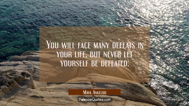 You will face many defeats in your life, but never let yourself be defeated.