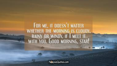 For me, it doesn't matter whether the morning is cloudy, rainy or windy, if I meet it with you. Good morning, star! Good Morning Quotes