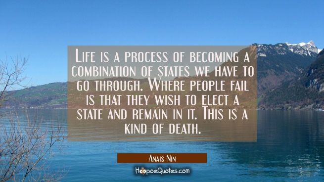 Life is a process of becoming a combination of states we have to go through. Where people fail is t