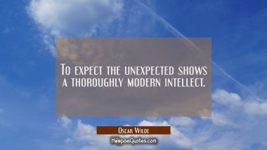To expect the unexpected shows a thoroughly modern intellect.