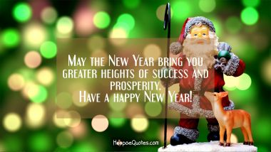 May the New Year bring you greater heights of success and prosperity. Have a happy New Year!