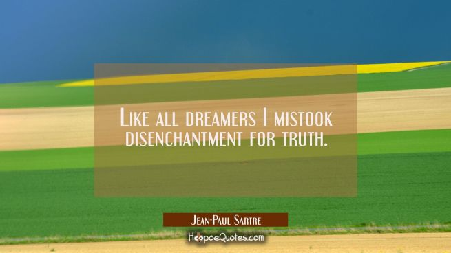 Like all dreamers I mistook disenchantment for truth.