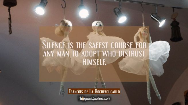 Silence is the safest course for any man to adopt who distrust himself.