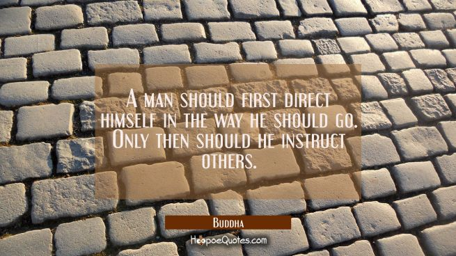 A man should first direct himself in the way he should go. Only then should he instruct others.