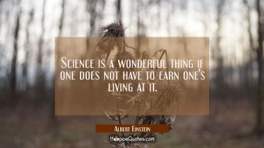 Science is a wonderful thing if one does not have to earn one's living at it.