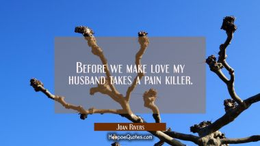 Before we make love my husband takes a pain killer. Joan Rivers Quotes