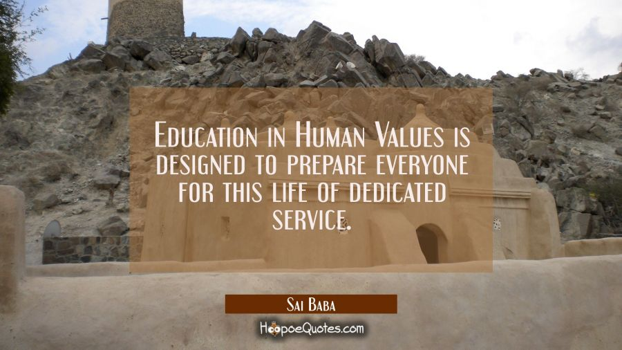 Education in Human Values is designed to prepare everyone for this life of dedicated service. Sai Baba Quotes