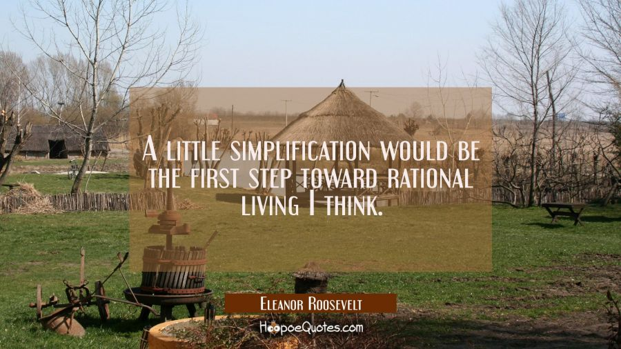 A little simplification would be the first step toward rational living I think. Eleanor Roosevelt Quotes