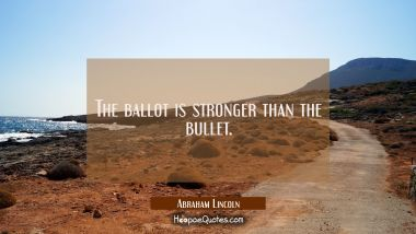The ballot is stronger than the bullet.