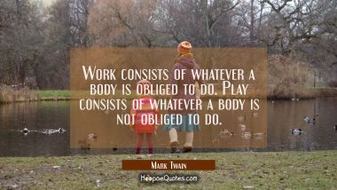 Work consists of whatever a body is obliged to do. Play consists of whatever a body is not obliged Mark Twain Quotes